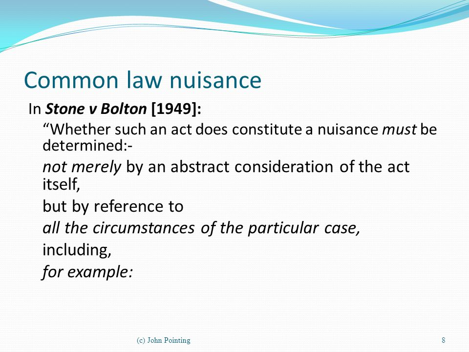 Common law nuisance In Stone v Bolton [1949]: Whether such an act does constitute a nuisance must be determined:-